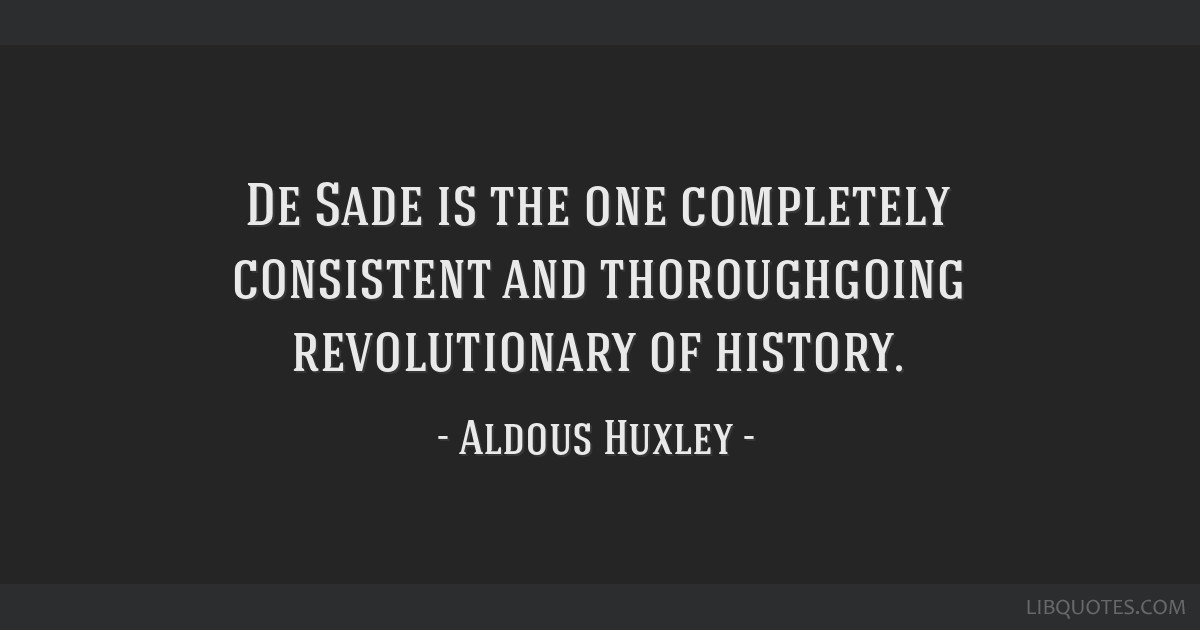 De Sade is the one completely consistent and thoroughgoing revolutionary of history.