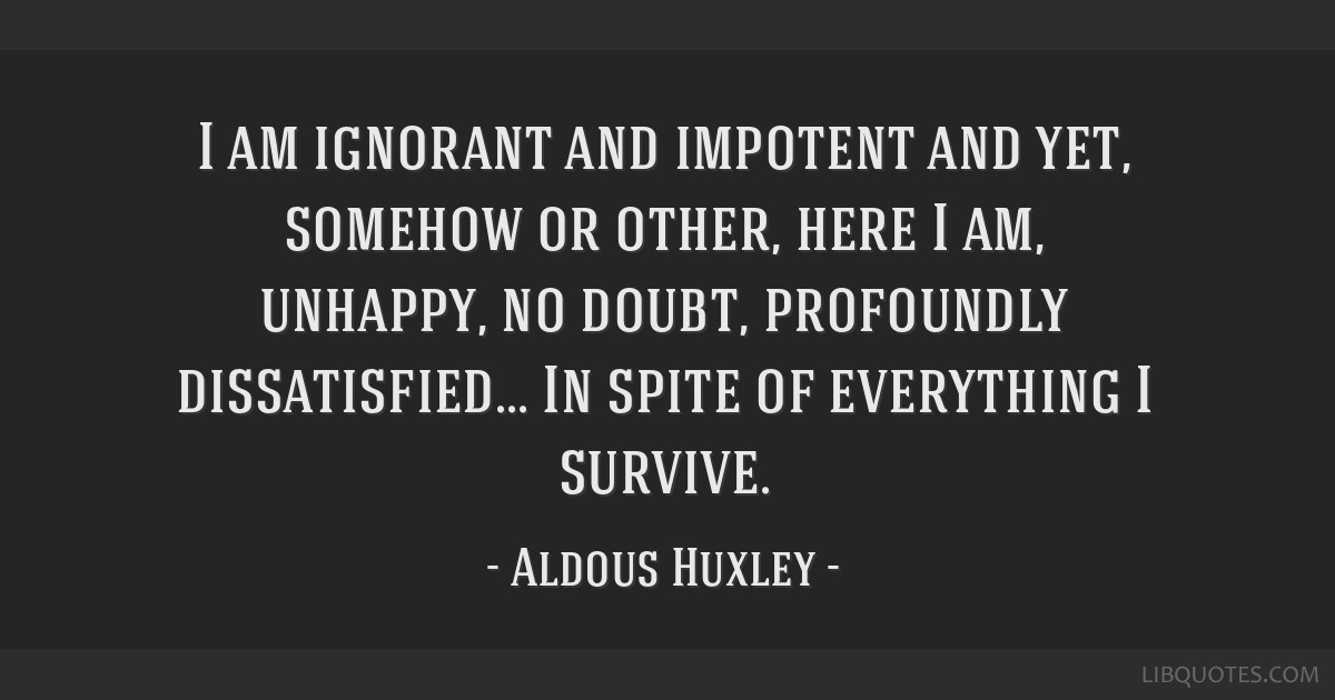 I am ignorant and impotent and yet, somehow or other, here I am, unhappy, no doubt, profoundly dissatisfied... In spite of everything I survive.