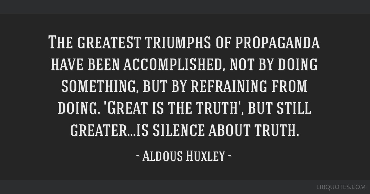 The greatest triumphs of propaganda have been accomplished, not by doing something, but by refraining from doing. 'Great is the truth', but still...