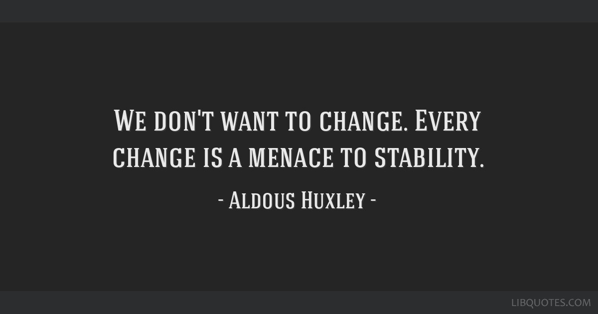 We don't want to change. Every change is a menace to stability.
