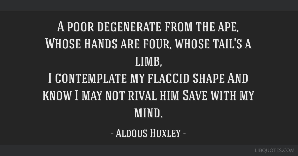 A poor degenerate from the ape, Whose hands are four, whose tail's a limb, I contemplate my flaccid shape And know I may not rival him Save with my...