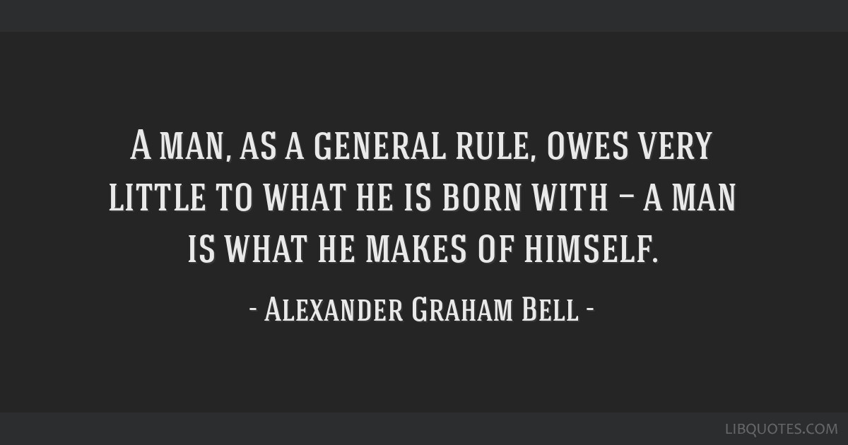 Alexander Graham Bell Quotes | A Man As A General Rule Owes Very Little To What He Is Born With A
