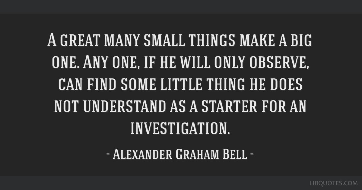 A great many small things make a big one. Any one, if he will only observe, can find some little thing he does not understand as a starter for an...