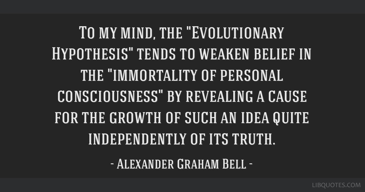 To my mind, the Evolutionary Hypothesis tends to weaken belief in the immortality of personal consciousness by revealing a cause for the growth of...
