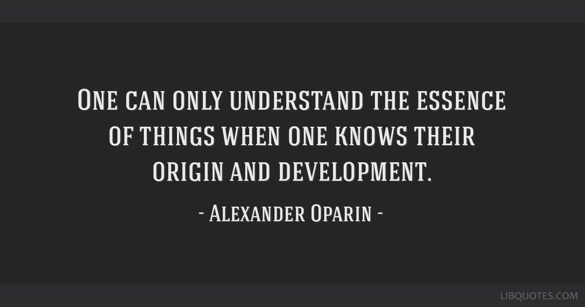 One can only understand the essence of things when one knows their origin and development.