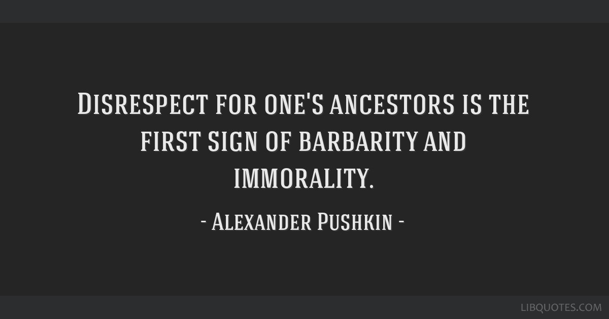 Disrespect for one's ancestors is the first sign of barbarity and immorality.