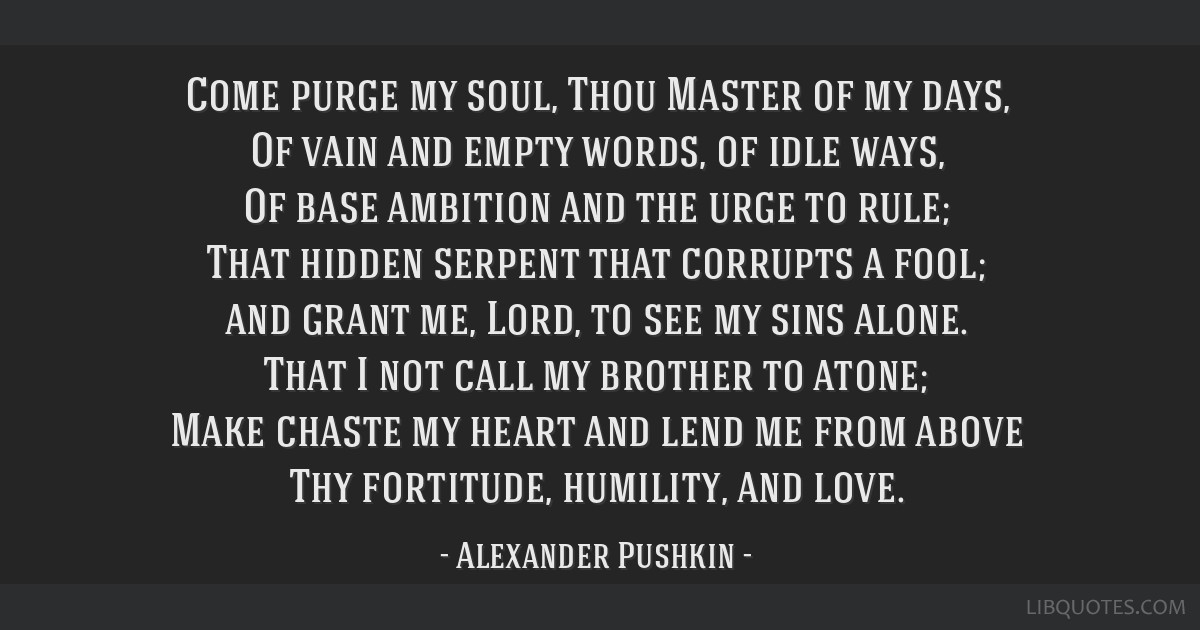 Come purge my soul, Thou Master of my days, Of vain and empty words, of idle ways, Of base ambition and the urge to rule; That hidden serpent that...