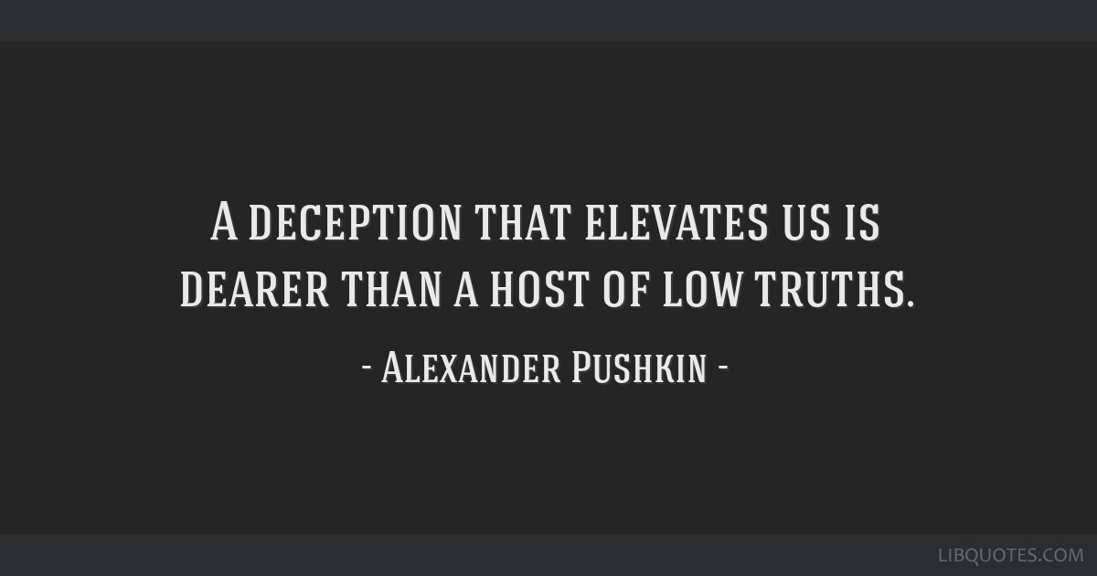 A deception that elevates us is dearer than a host of low truths.