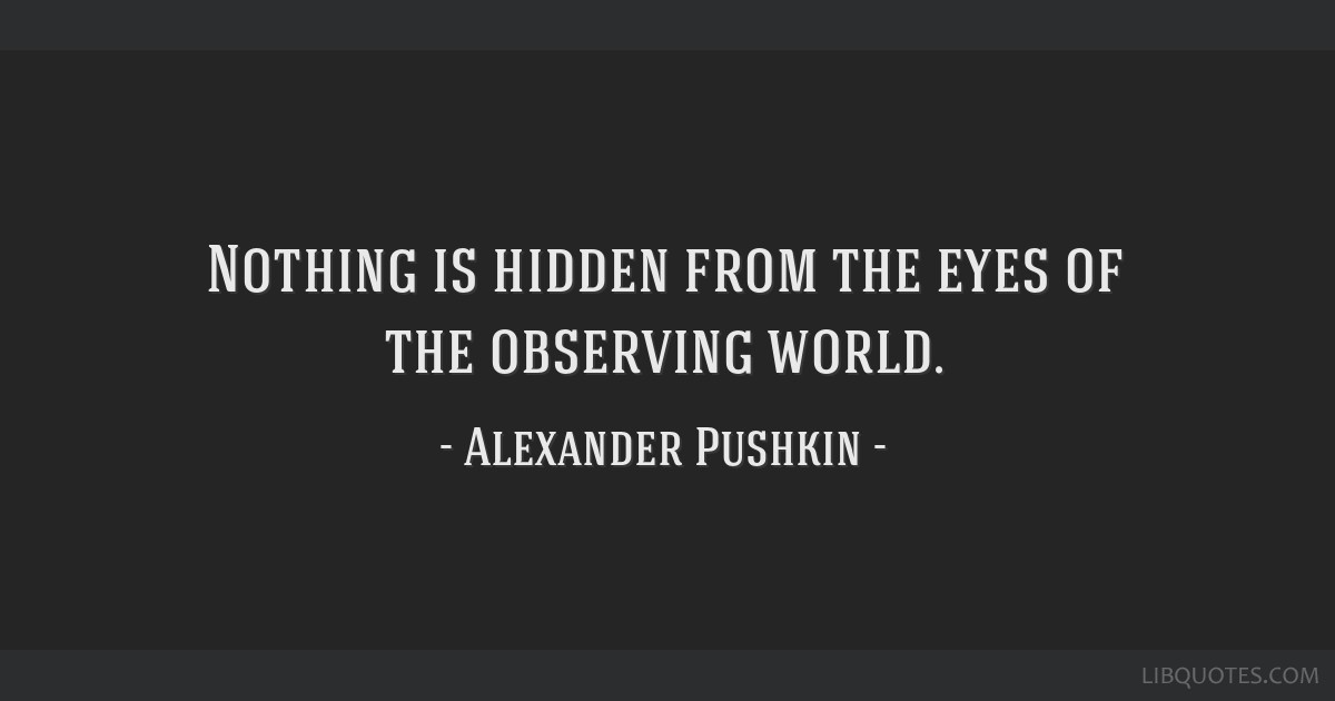 Nothing is hidden from the eyes of the observing world.
