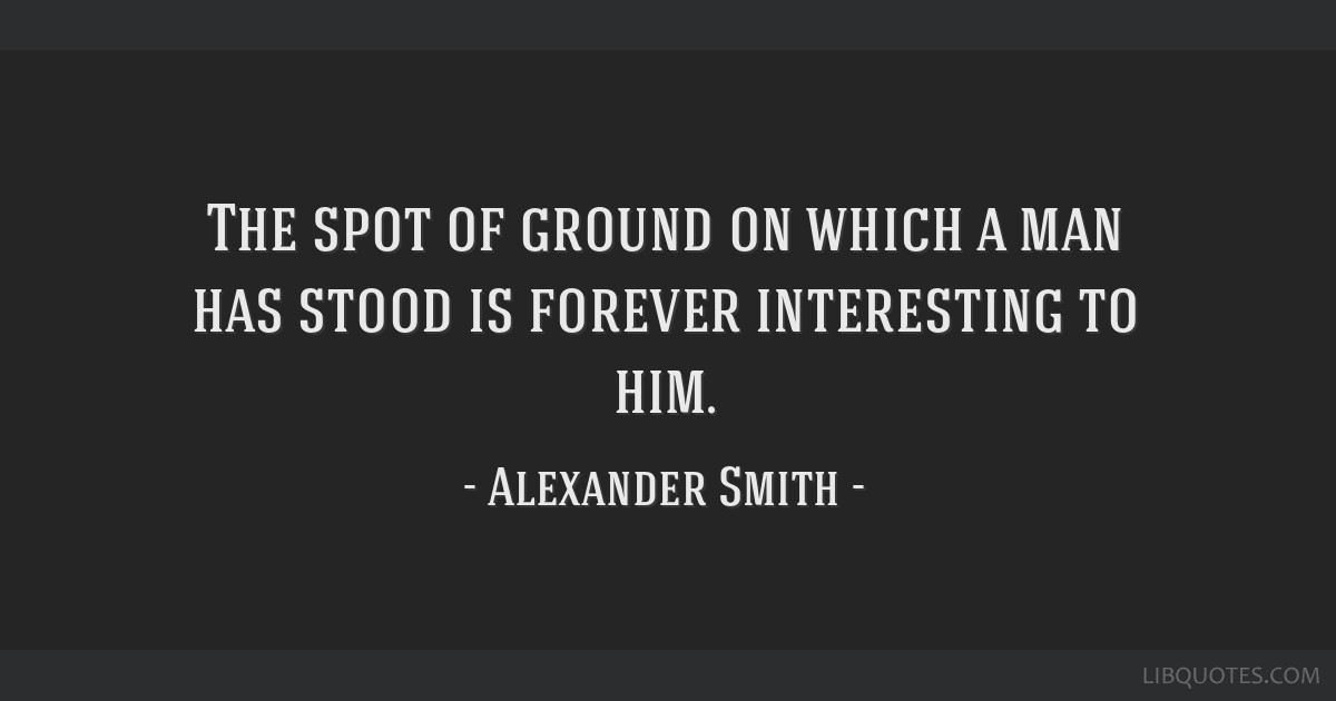 The spot of ground on which a man has stood is forever interesting to him.