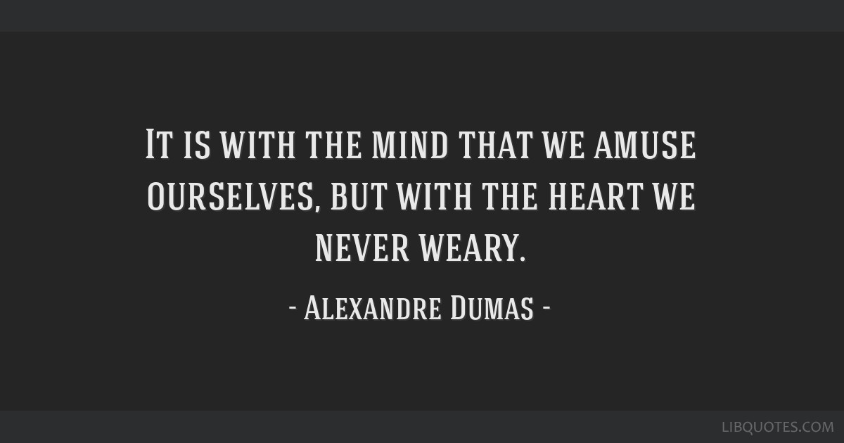 It is with the mind that we amuse ourselves, but with the heart we never weary.