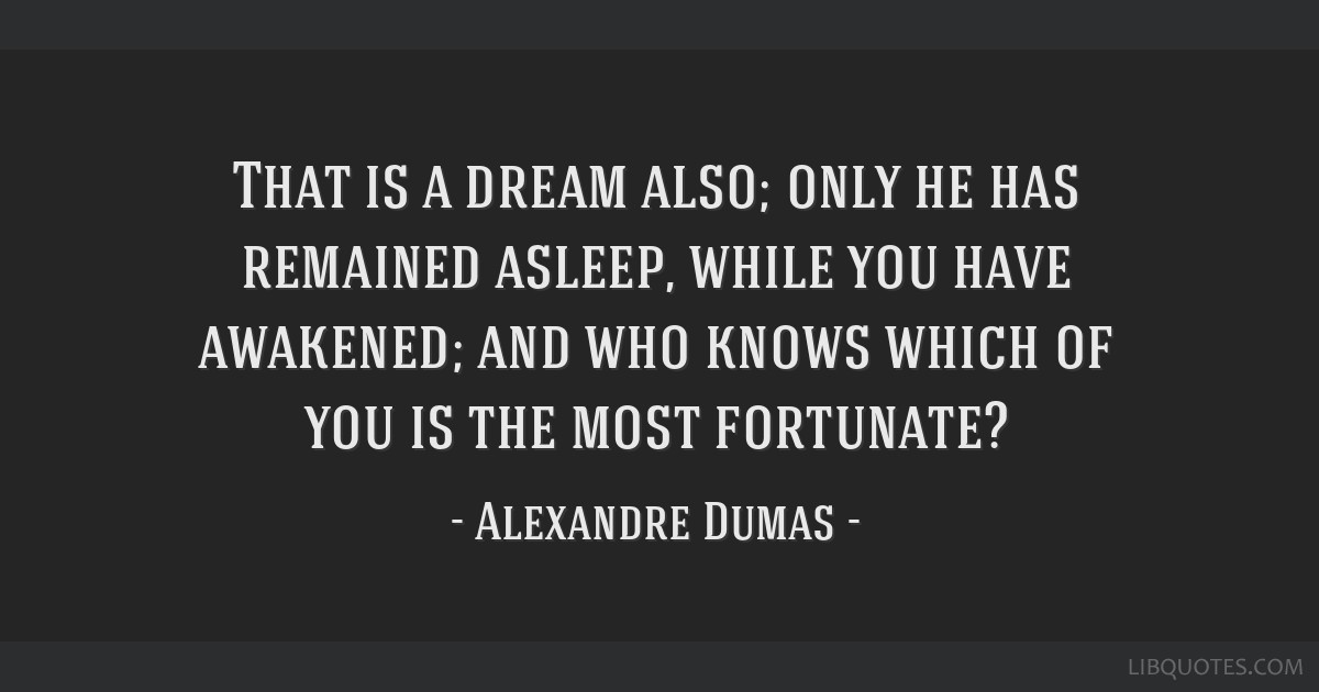 That is a dream also; only he has remained asleep, while you have awakened; and who knows which of you is the most fortunate?