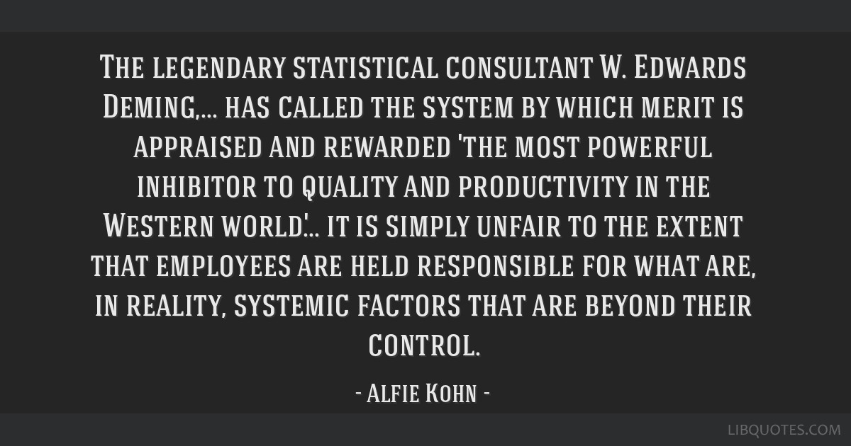 The legendary statistical consultant W. Edwards Deming,... has called the system by which merit is appraised and rewarded 'the most powerful...