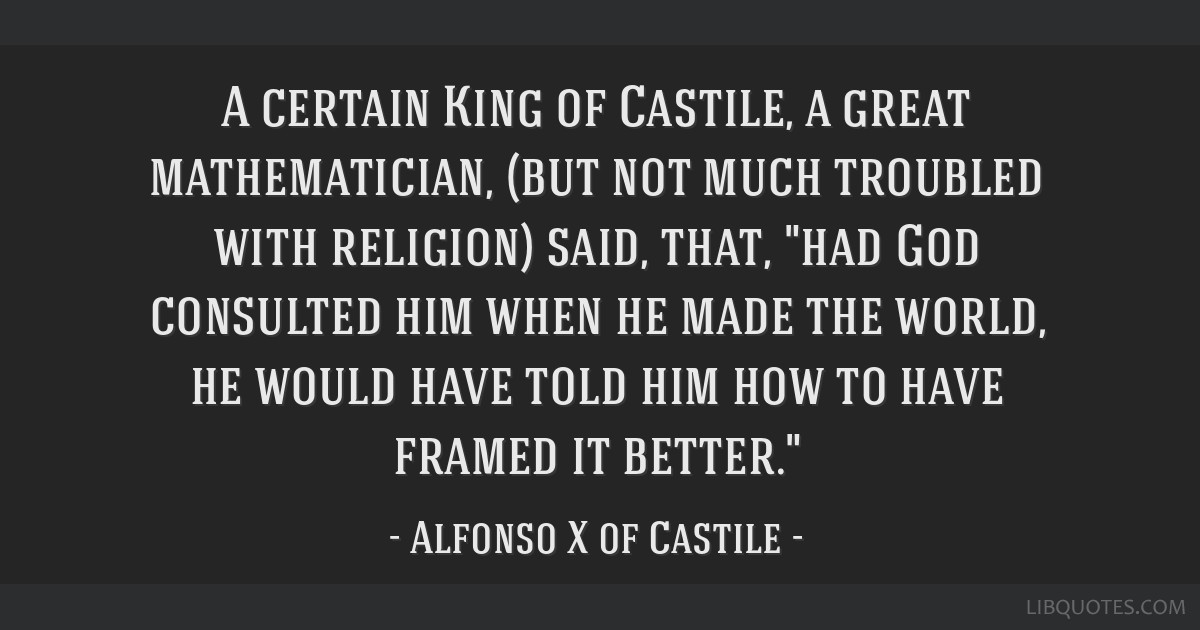 A certain King of Castile, a great mathematician, (but not much troubled with religion) said, that, had God consulted him when he made the world, he...