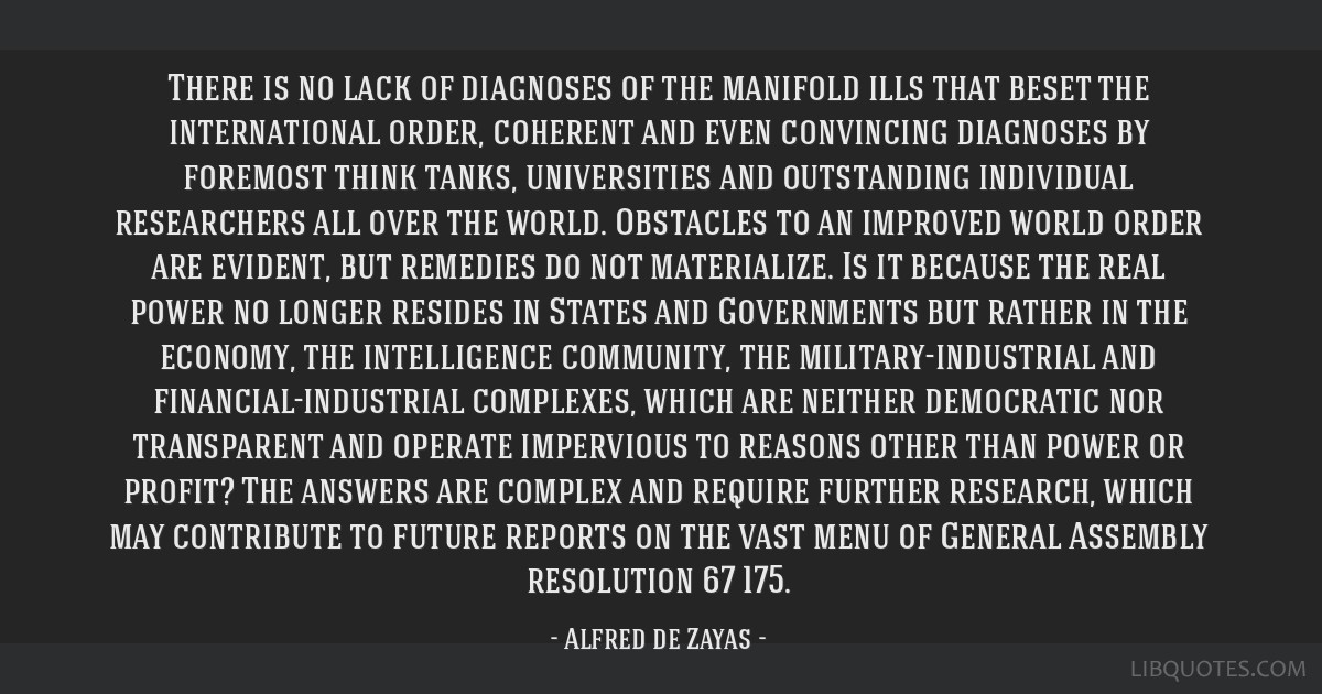 There is no lack of diagnoses of the manifold ills that beset the international order, coherent and even convincing diagnoses by foremost think...
