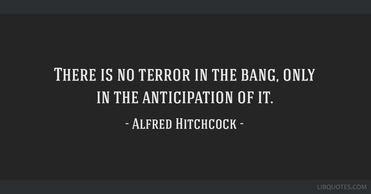 There is no terror in the bang, only in the anticipation of it.