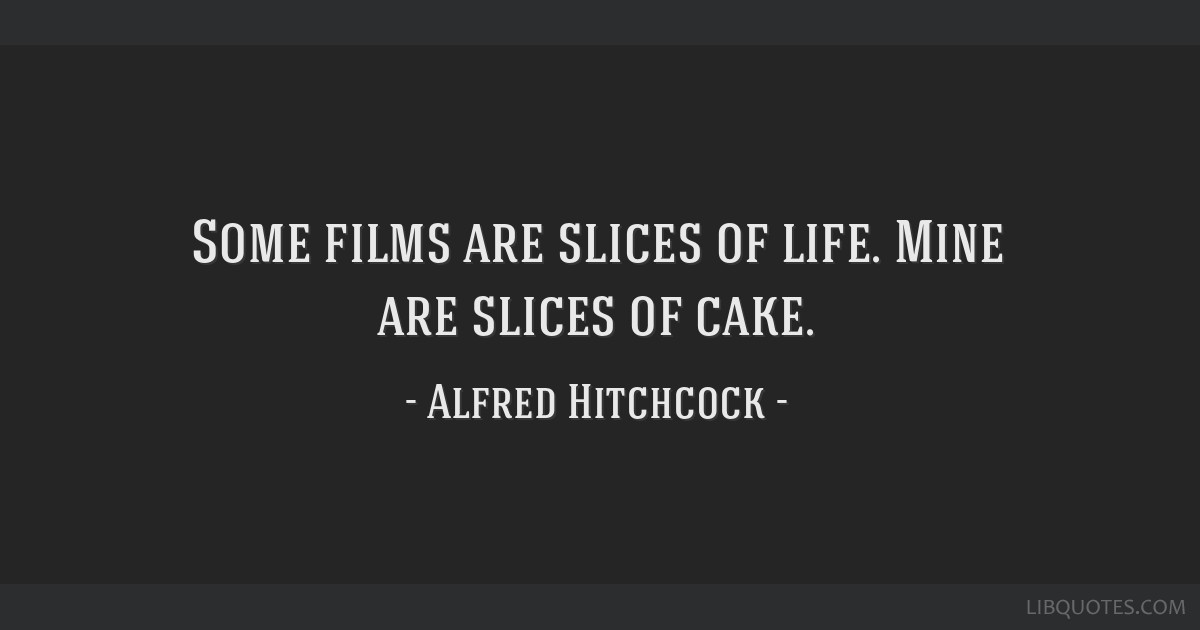 Some films are slices of life. Mine are slices of cake.