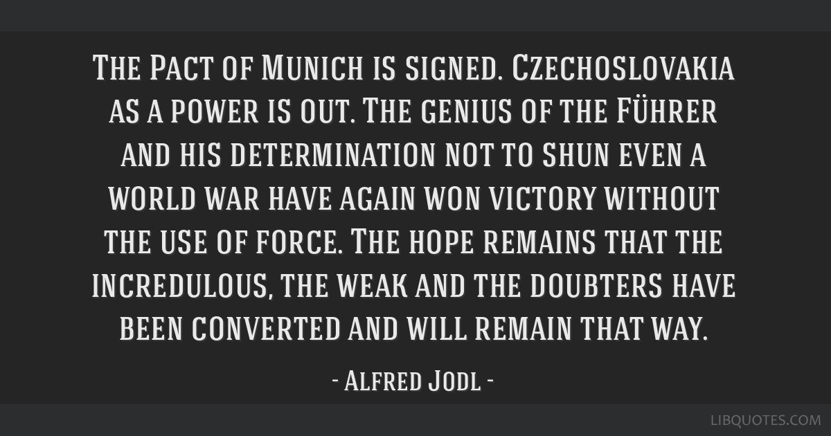 The Pact of Munich is signed. Czechoslovakia as a power is out. The genius of the Führer and his determination not to shun even a world war have...