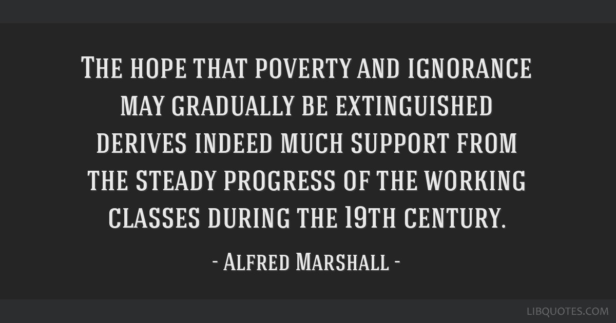 The hope that poverty and ignorance may gradually be extinguished derives indeed much support from the steady progress of the working classes during...