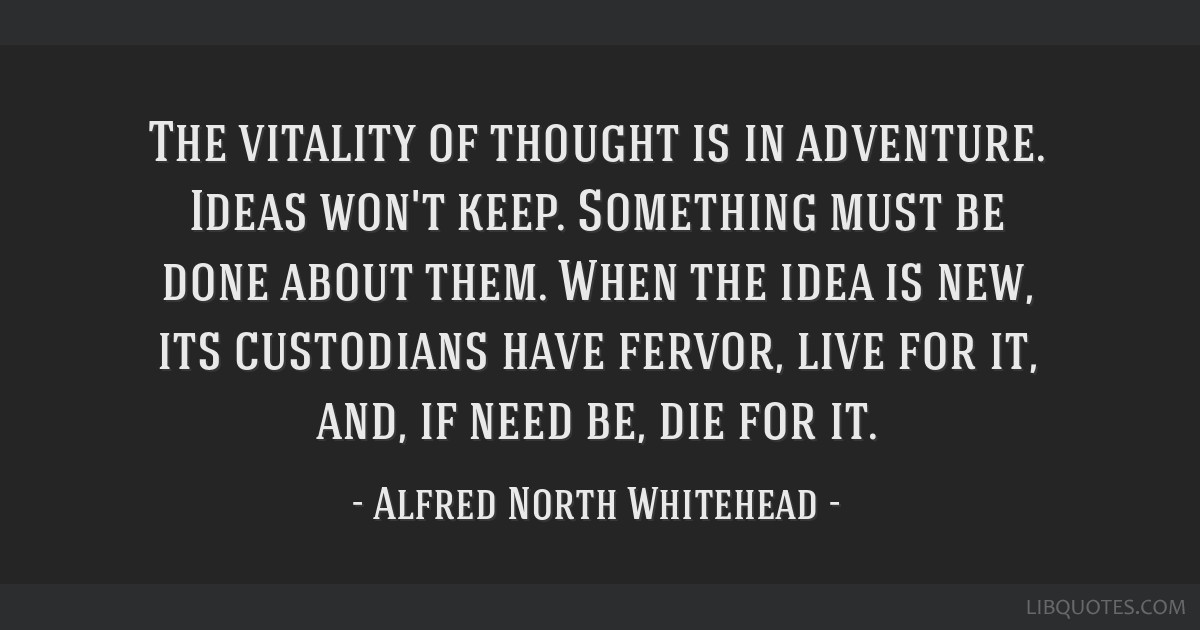 The vitality of thought is in adventure. Ideas won't keep. Something must be done about them. When the idea is new, its custodians have fervor, live...