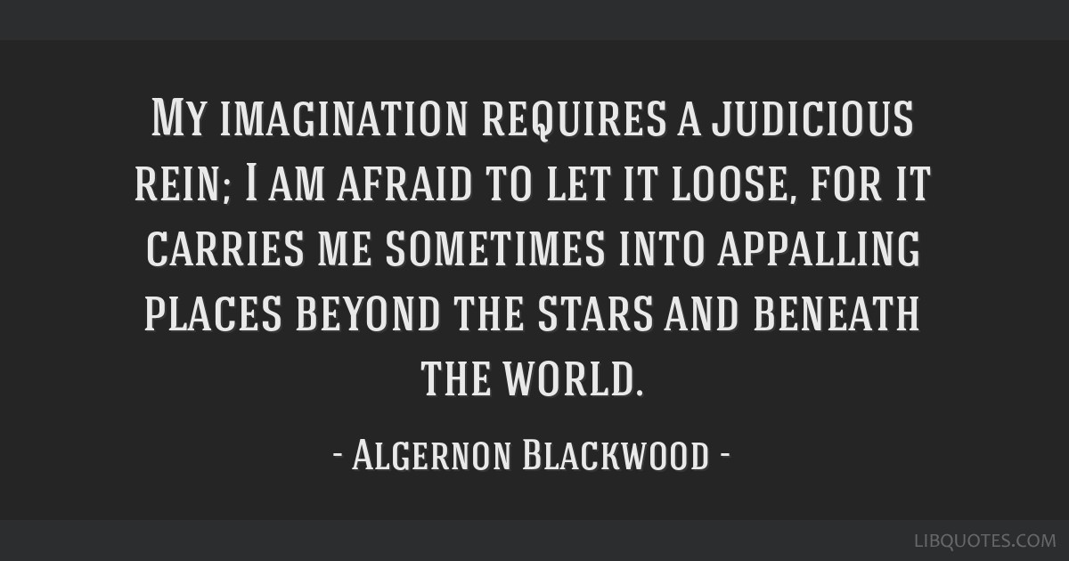 My imagination requires a judicious rein; I am afraid to let it loose, for it carries me sometimes into appalling places beyond the stars and beneath ...