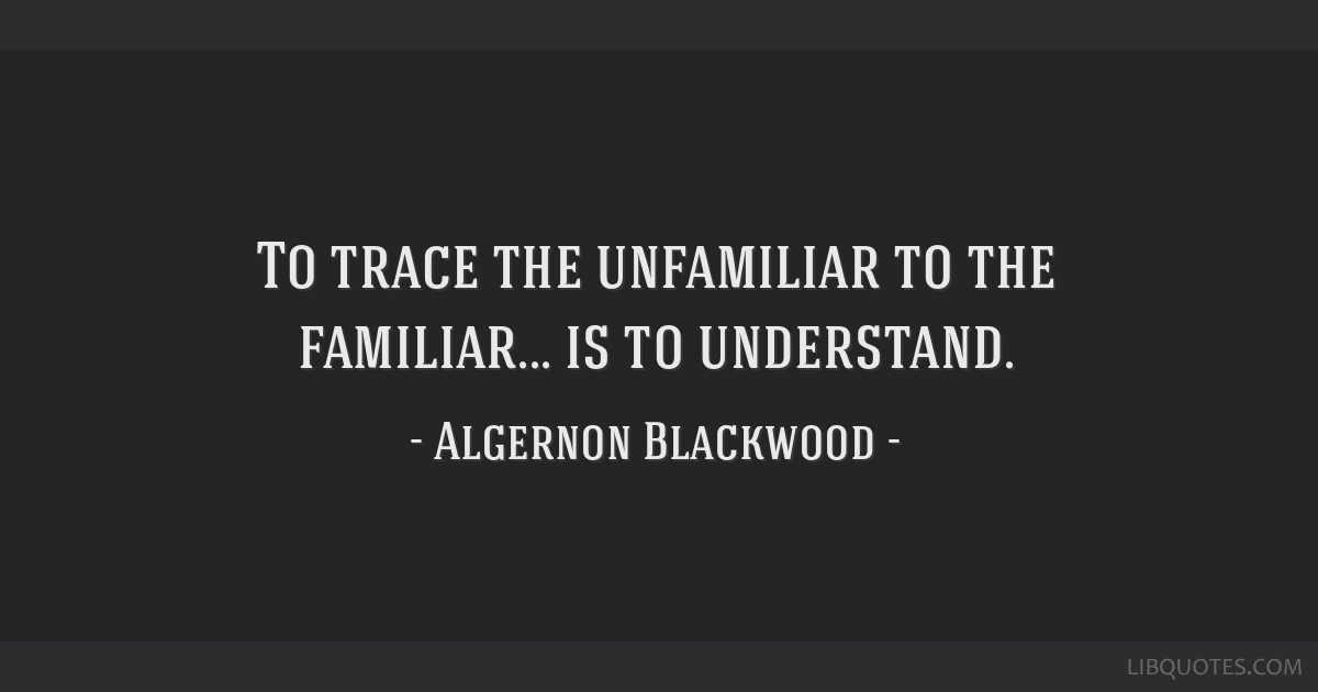 To trace the unfamiliar to the familiar... is to understand.