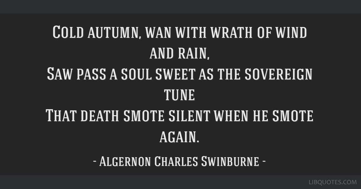 Cold autumn, wan with wrath of wind and rain, Saw pass a soul sweet as the sovereign tune That death smote silent when he smote again.