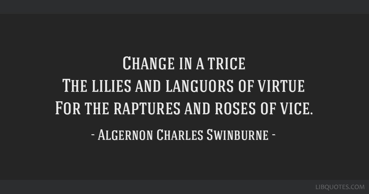 Change in a trice The lilies and languors of virtue For the raptures and roses of vice.