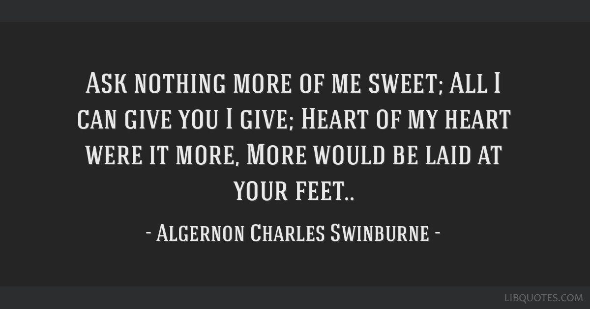 Ask nothing more of me sweet; All I can give you I give; Heart of my heart were it more, More would be laid at your feet..