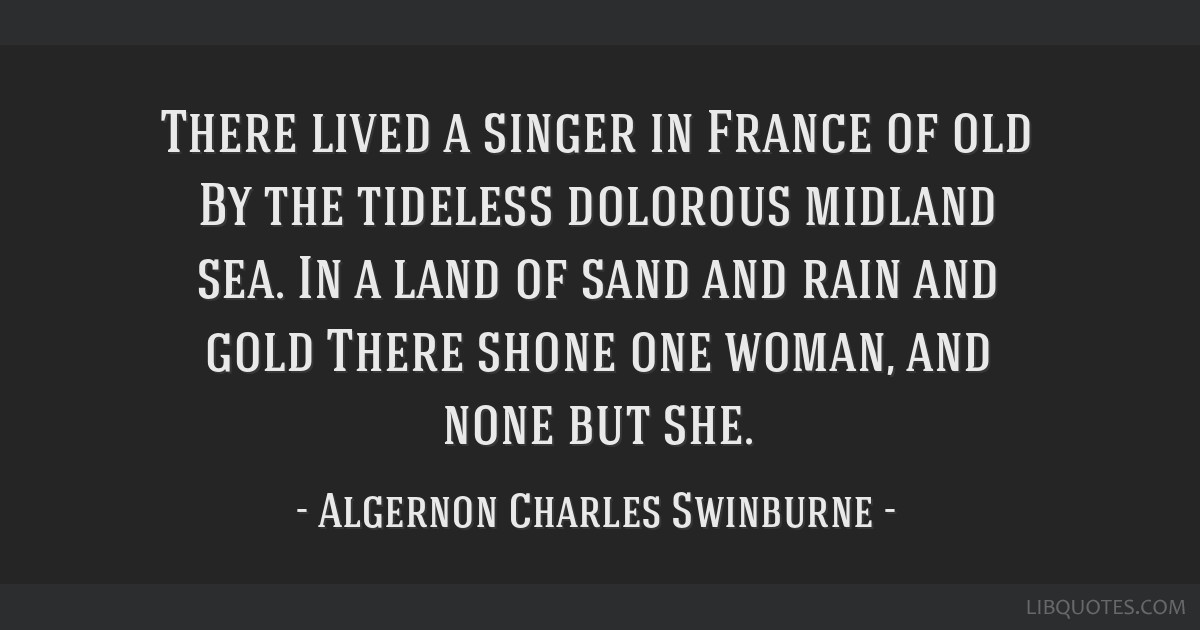 There lived a singer in France of old By the tideless dolorous midland sea. In a land of sand and rain and gold There shone one woman, and none but...