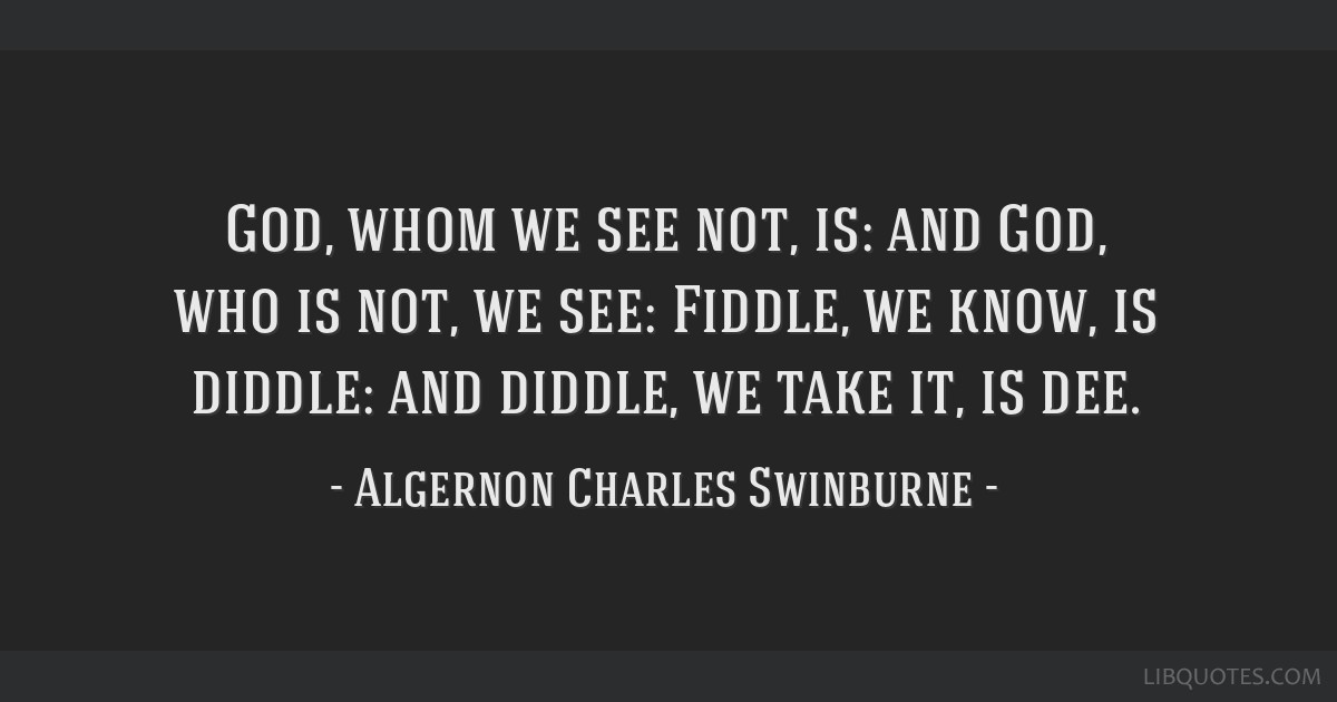 God, whom we see not, is: and God, who is not, we see: Fiddle, we know, is diddle: and diddle, we take it, is dee.