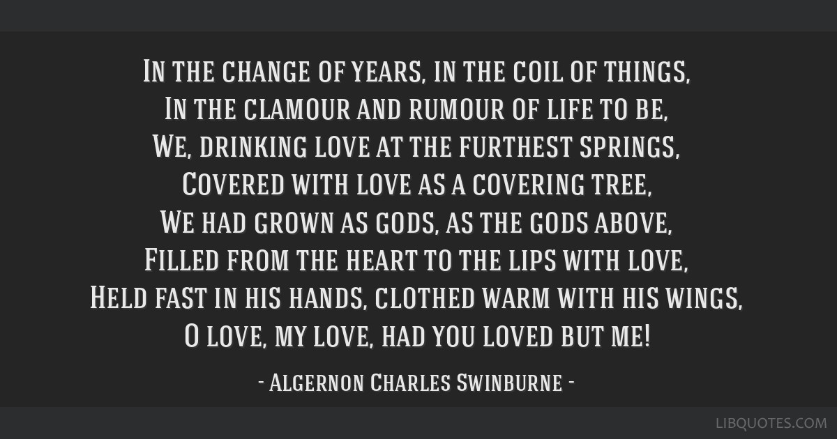 In the change of years, in the coil of things, In the clamour and rumour of life to be, We, drinking love at the furthest springs, Covered with love...