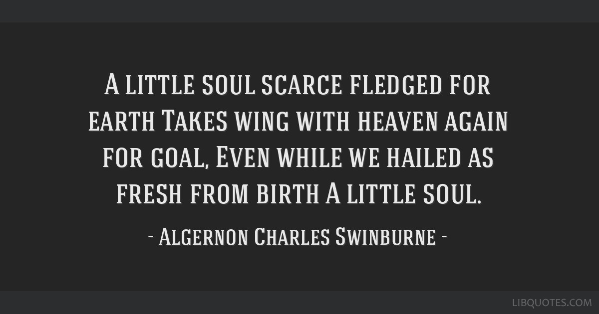 A little soul scarce fledged for earth Takes wing with heaven again for goal, Even while we hailed as fresh from birth A little soul.