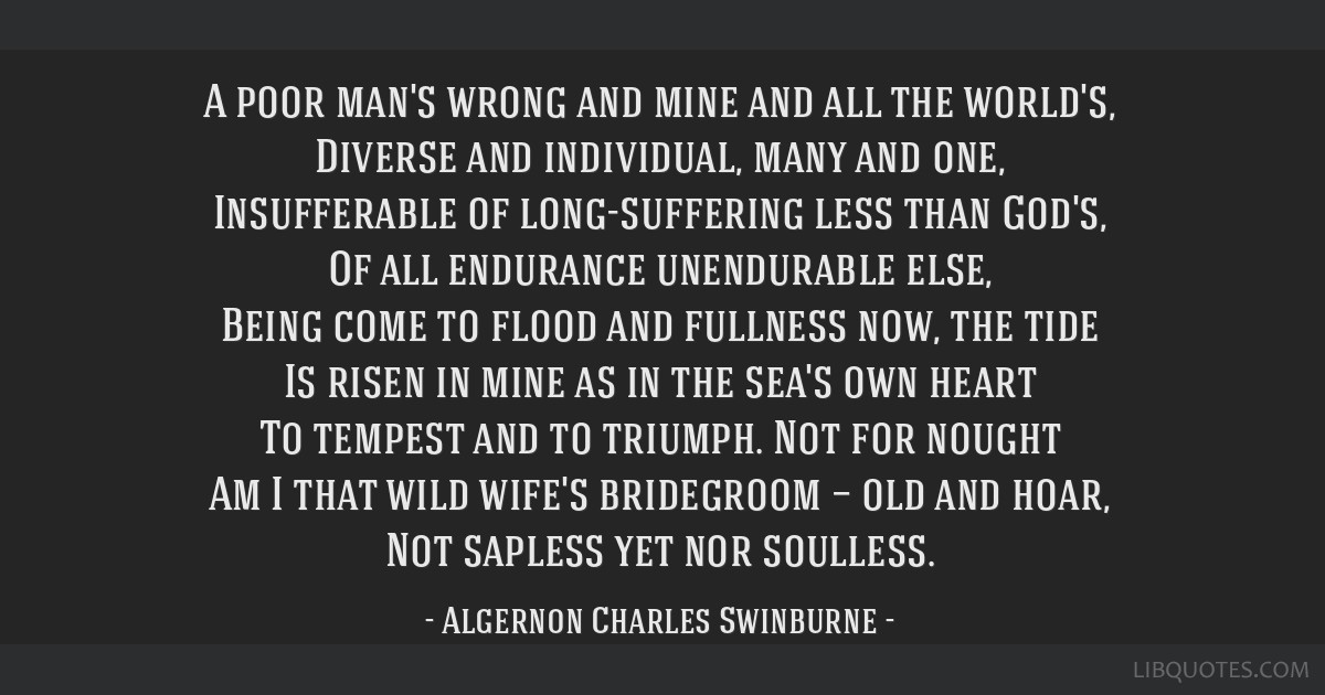 A poor man's wrong and mine and all the world's, Diverse and individual, many and one, Insufferable of long-suffering less than God's, Of all...