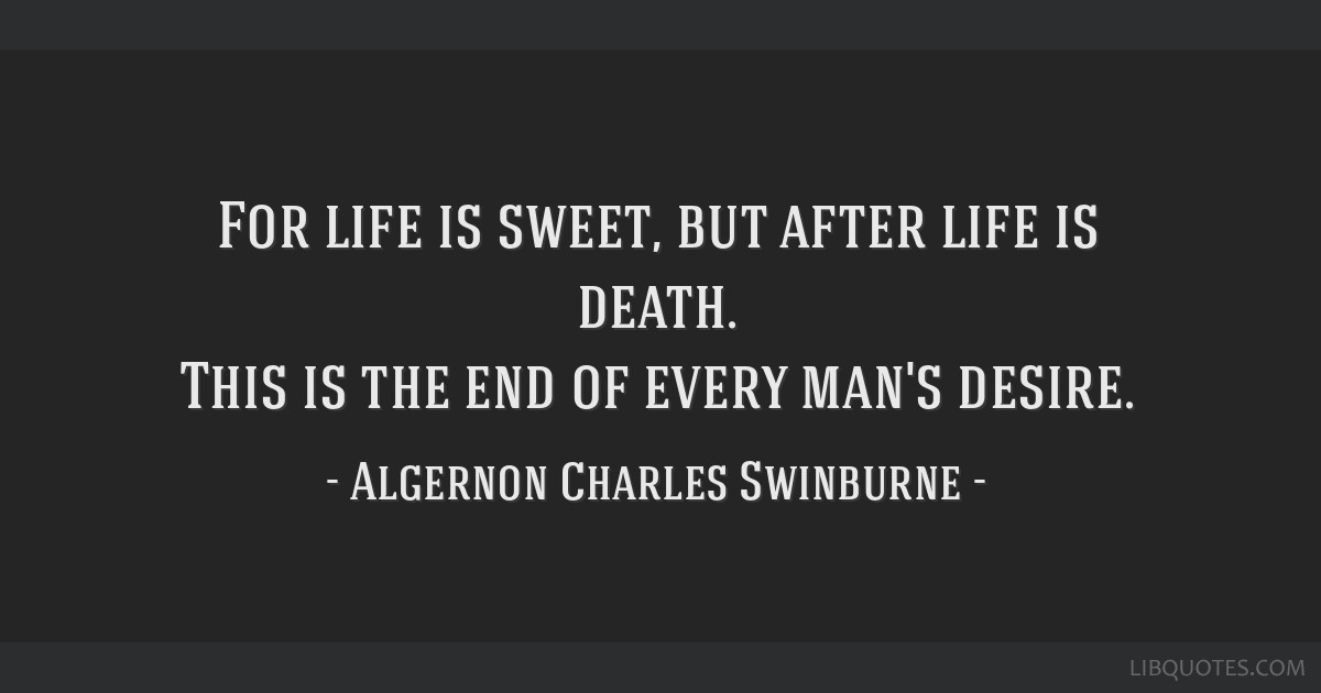For life is sweet, but after life is death. This is the end of every man's desire.