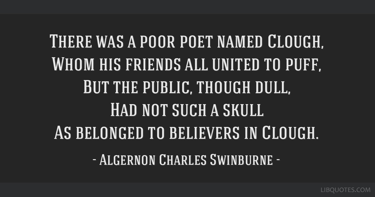 There was a poor poet named Clough, Whom his friends all united to puff, But the public, though dull, Had not such a skull As belonged to believers...