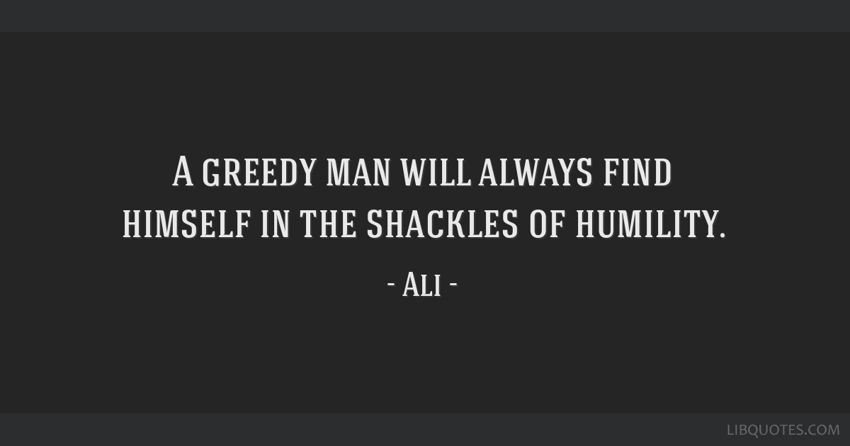 A greedy man will always find himself in the shackles of