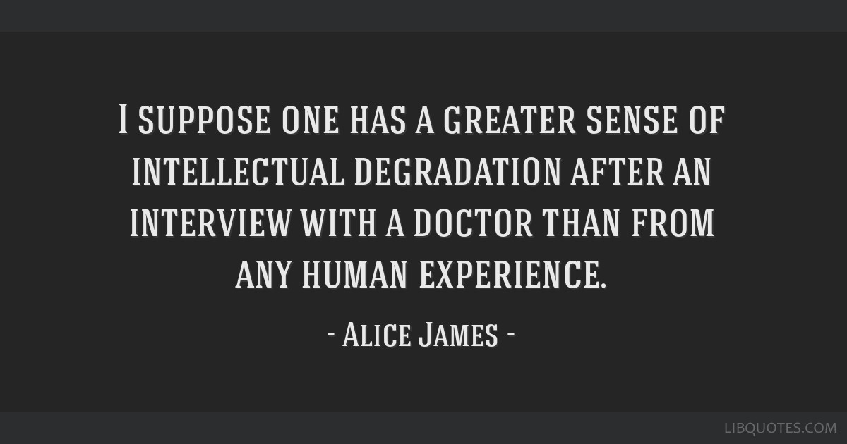 I suppose one has a greater sense of intellectual degradation after an interview with a doctor than from any human experience.