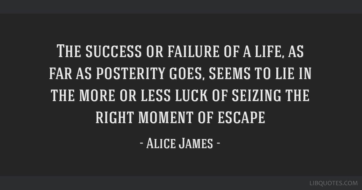 The success or failure of a life, as far as posterity goes, seems to lie in the more or less luck of seizing the right moment of escape