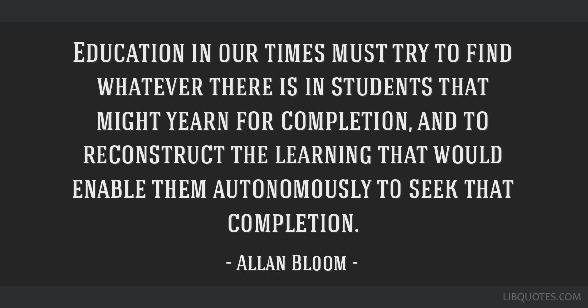 Education in our times must try to find whatever there is in students that might yearn for completion, and to reconstruct the learning that would...