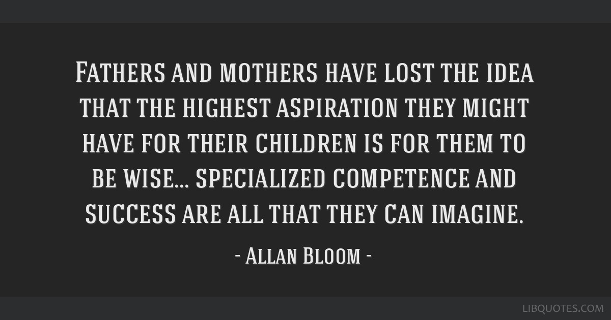 Fathers and mothers have lost the idea that the highest aspiration they might have for their children is for them to be wise... specialized...