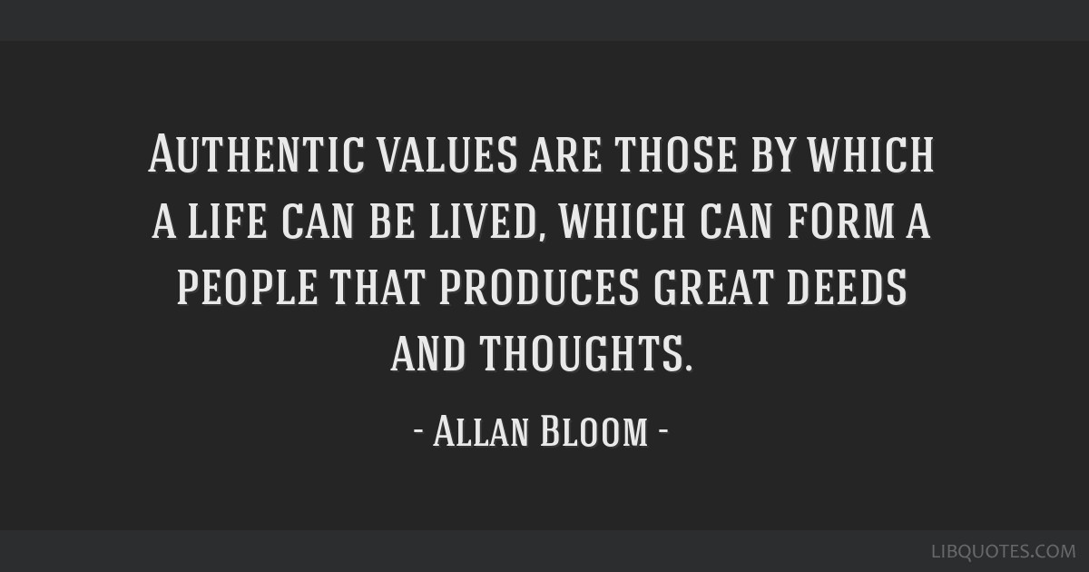 Authentic values are those by which a life can be lived, which can form a people that produces great deeds and thoughts.