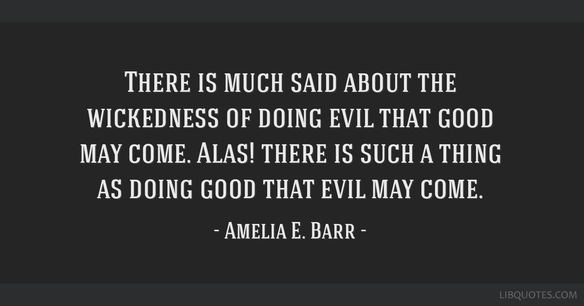 There is much said about the wickedness of doing evil that good may come. Alas! there is such a thing as doing good that evil may come.