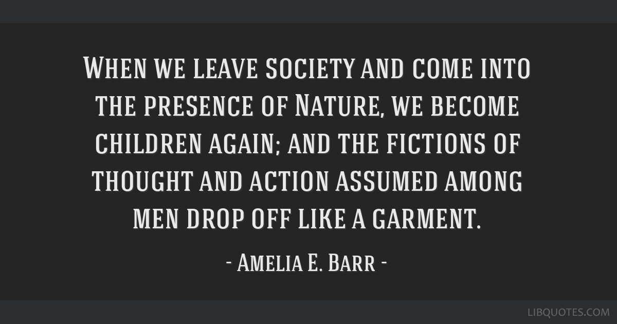When we leave society and come into the presence of Nature, we become children again; and the fictions of thought and action assumed among men drop...