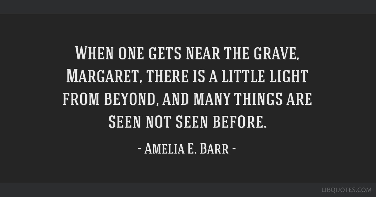 When one gets near the grave, Margaret, there is a little light from beyond, and many things are seen not seen before.