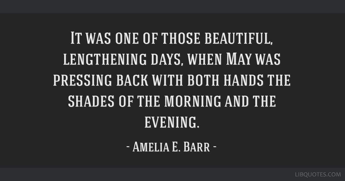 It was one of those beautiful, lengthening days, when May was pressing back with both hands the shades of the morning and the evening.