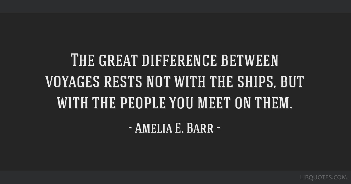 The great difference between voyages rests not with the ships, but with the people you meet on them.