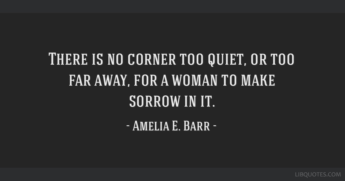 There is no corner too quiet, or too far away, for a woman to make sorrow in it.