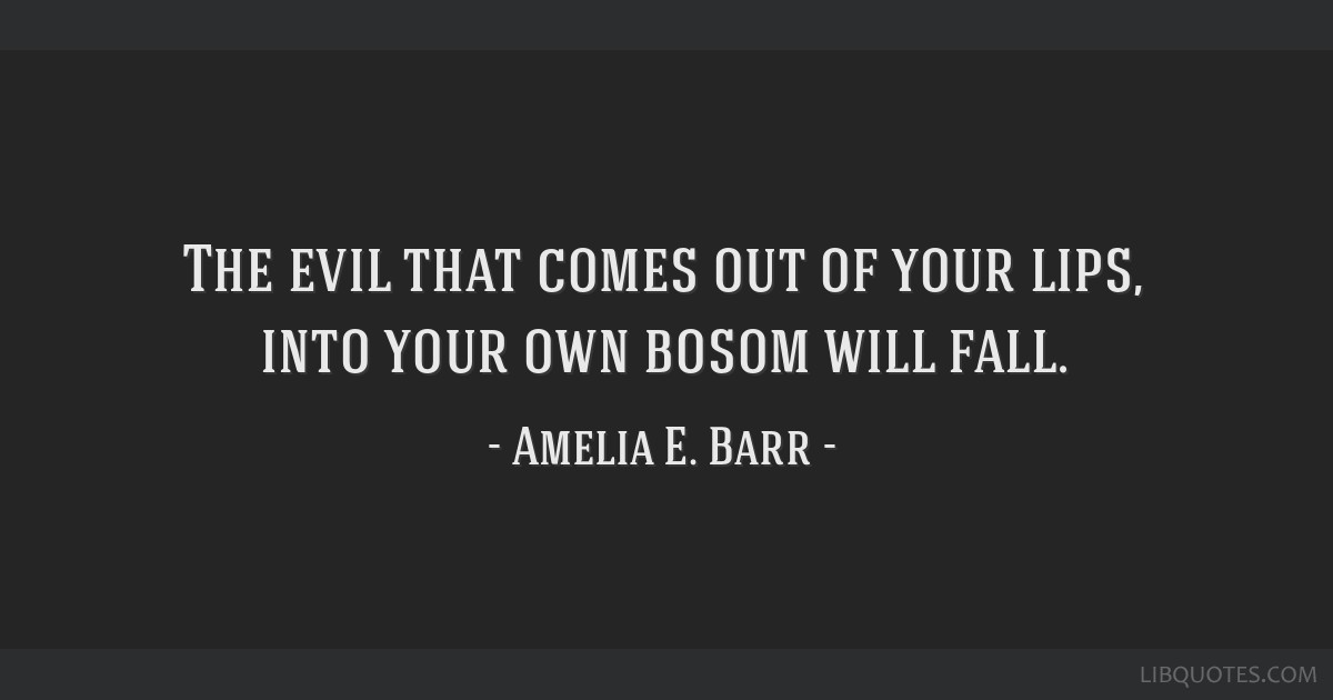 The evil that comes out of your lips, into your own bosom will fall.