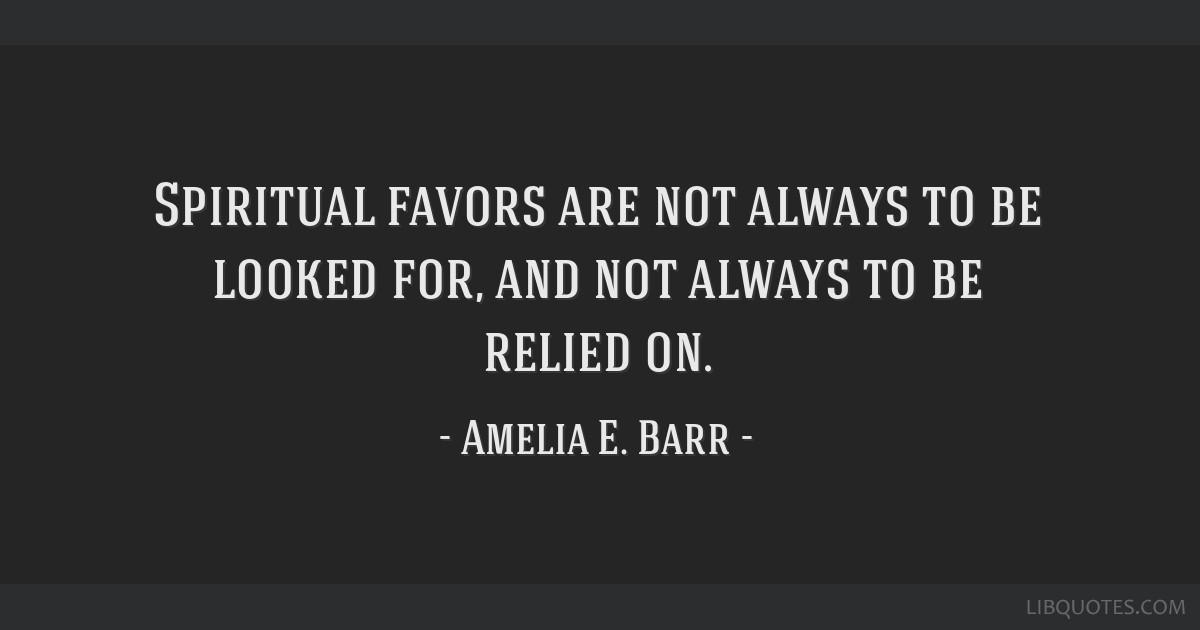 Spiritual favors are not always to be looked for, and not always to be relied on.